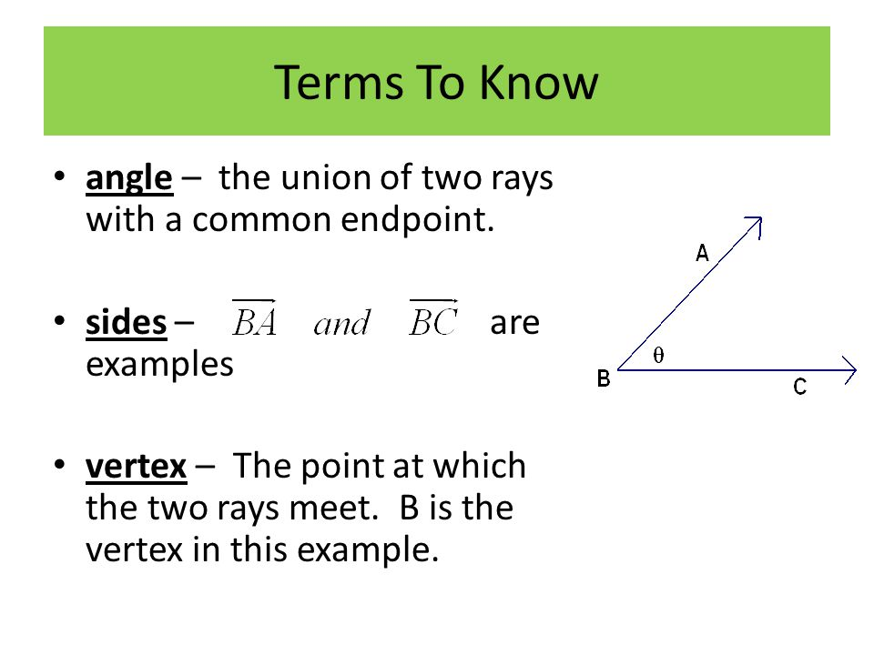 Terms To Know angle – the union of two rays with a common endpoint.