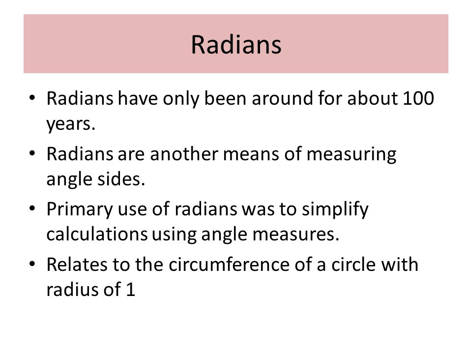 Radians Radians have only been around for about 100 years. Radians are another means of measuring angle sides. Primary use of radians was to simplify