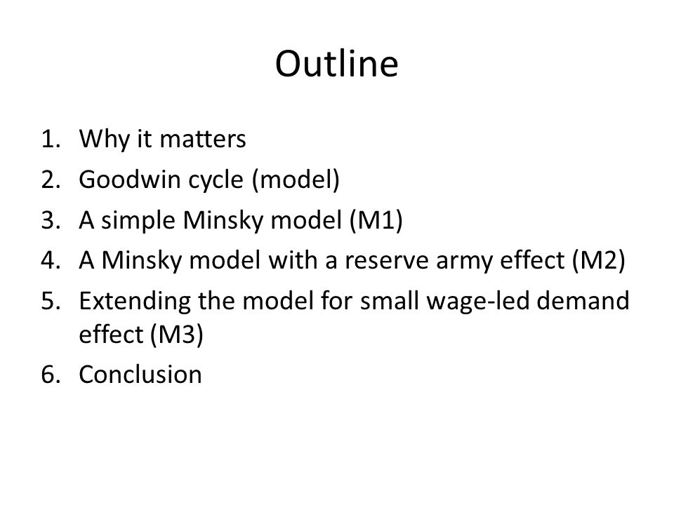 Outline 1.Why it matters 2.Goodwin cycle (model) 3.A simple Minsky model (M1) 4.A Minsky model with a reserve army effect (M2) 5.Extending the model for small wage-led demand effect (M3) 6.Conclusion