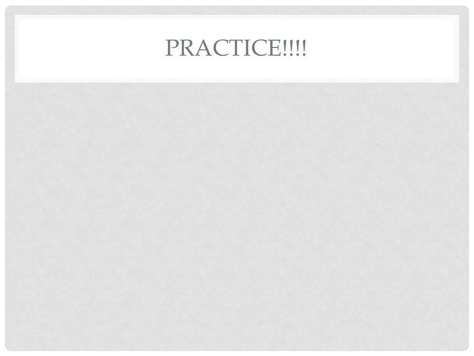 PRACTICE!!!!