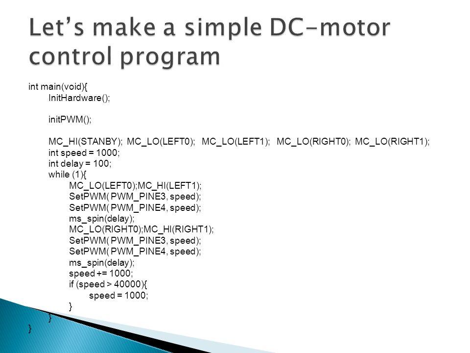 int main(void){ InitHardware(); initPWM(); MC_HI(STANBY); MC_LO(LEFT0); MC_LO(LEFT1); MC_LO(RIGHT0); MC_LO(RIGHT1); int speed = 1000; int delay = 100; while (1){ MC_LO(LEFT0);MC_HI(LEFT1); SetPWM( PWM_PINE3, speed); SetPWM( PWM_PINE4, speed); ms_spin(delay); MC_LO(RIGHT0);MC_HI(RIGHT1); SetPWM( PWM_PINE3, speed); SetPWM( PWM_PINE4, speed); ms_spin(delay); speed += 1000; if (speed > 40000){ speed = 1000; }