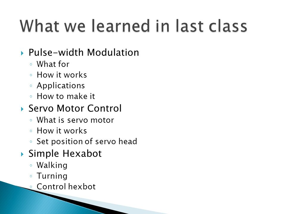  Pulse-width Modulation ◦ What for ◦ How it works ◦ Applications ◦ How to make it  Servo Motor Control ◦ What is servo motor ◦ How it works ◦ Set position of servo head  Simple Hexabot ◦ Walking ◦ Turning ◦ Control hexbot