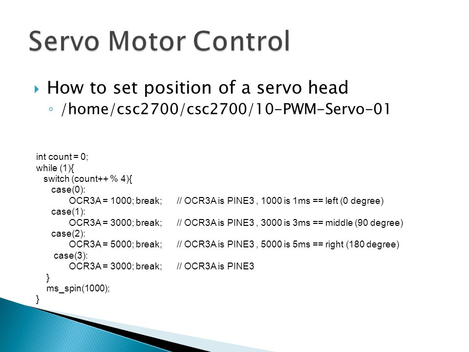  How to set position of a servo head ◦ /home/csc2700/csc2700/10-PWM-Servo-01 int count = 0; while (1){ switch (count++ % 4){ case(0): OCR3A = 1000; break;// OCR3A is PINE3, 1000 is 1ms == left (0 degree) case(1): OCR3A = 3000; break;// OCR3A is PINE3, 3000 is 3ms == middle (90 degree) case(2): OCR3A = 5000; break;// OCR3A is PINE3, 5000 is 5ms == right (180 degree) case(3): OCR3A = 3000; break;// OCR3A is PINE3 } ms_spin(1000); }