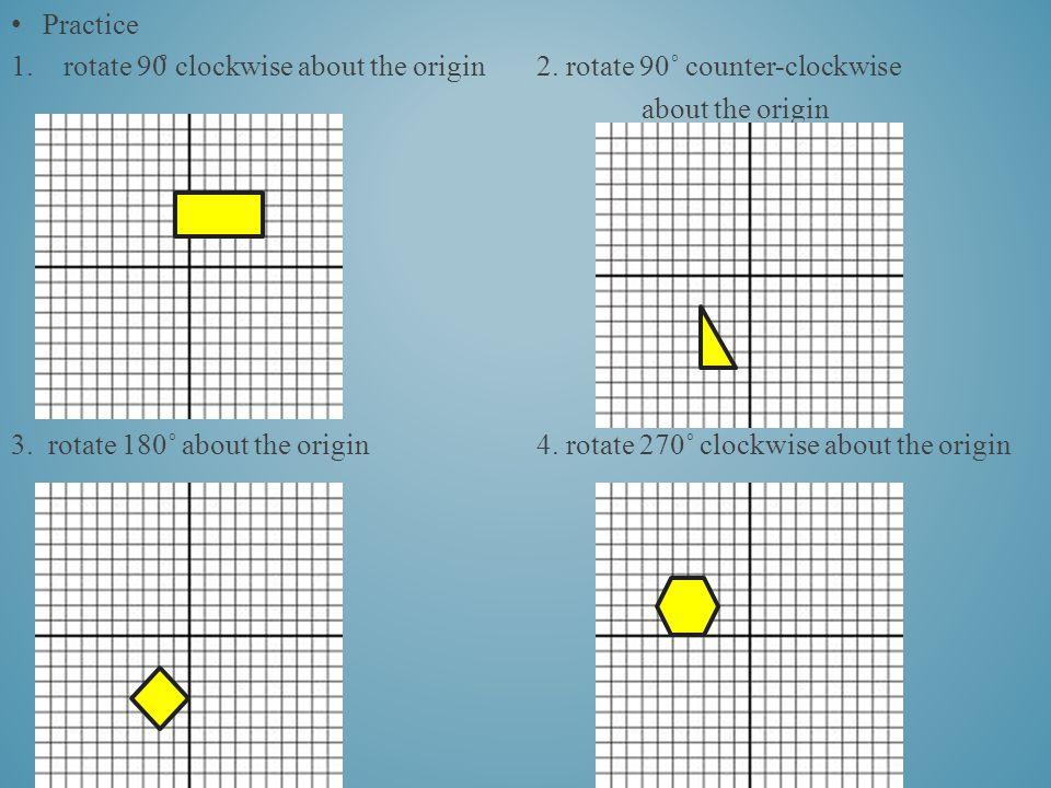 Practice 1.rotate 90 ̊ clockwise about the origin2.