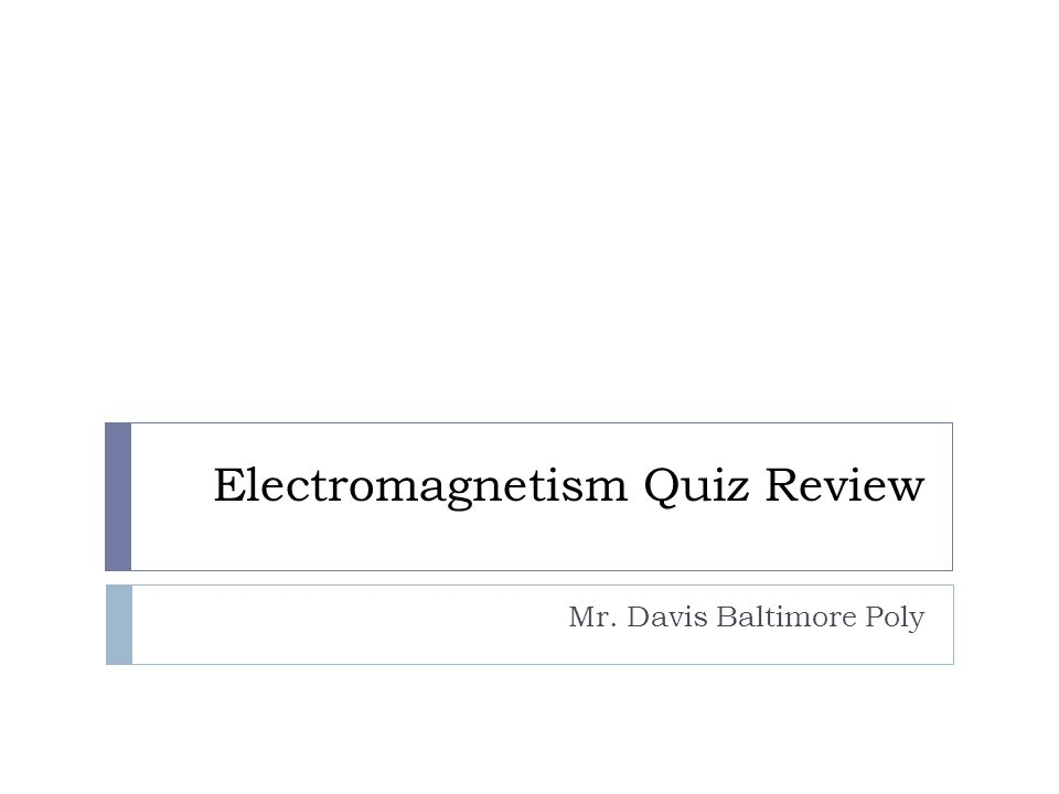 Electromagnetism Quiz Review Mr. Davis Baltimore Poly