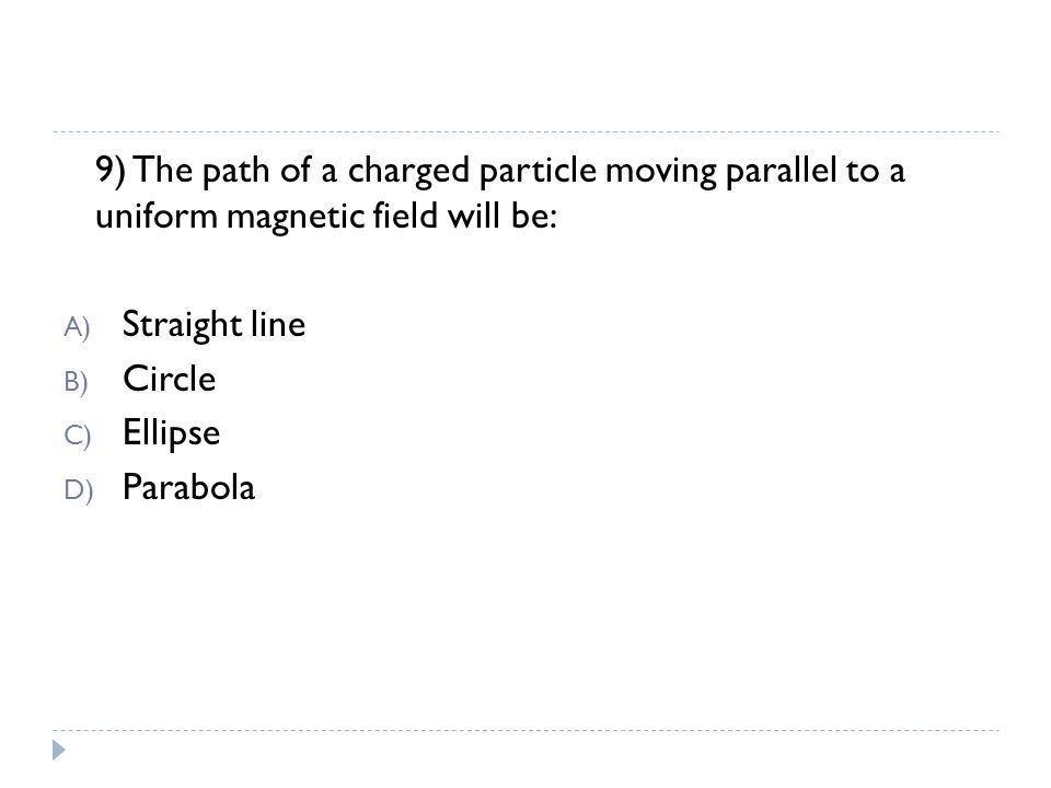 9) The path of a charged particle moving parallel to a uniform magnetic field will be: A) Straight line B) Circle C) Ellipse D) Parabola