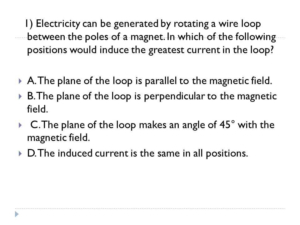1) Electricity can be generated by rotating a wire loop between the poles of a magnet. In which of the following positions would induce the greatest c