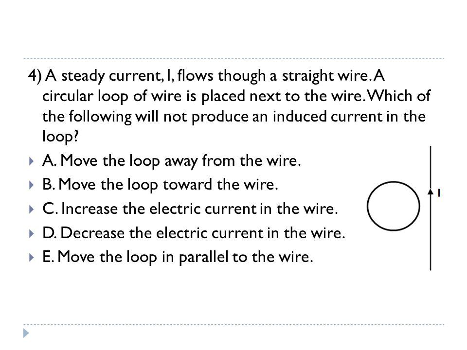 4) A steady current, I, flows though a straight wire. A circular loop of wire is placed next to the wire. Which of the following will not produce an i