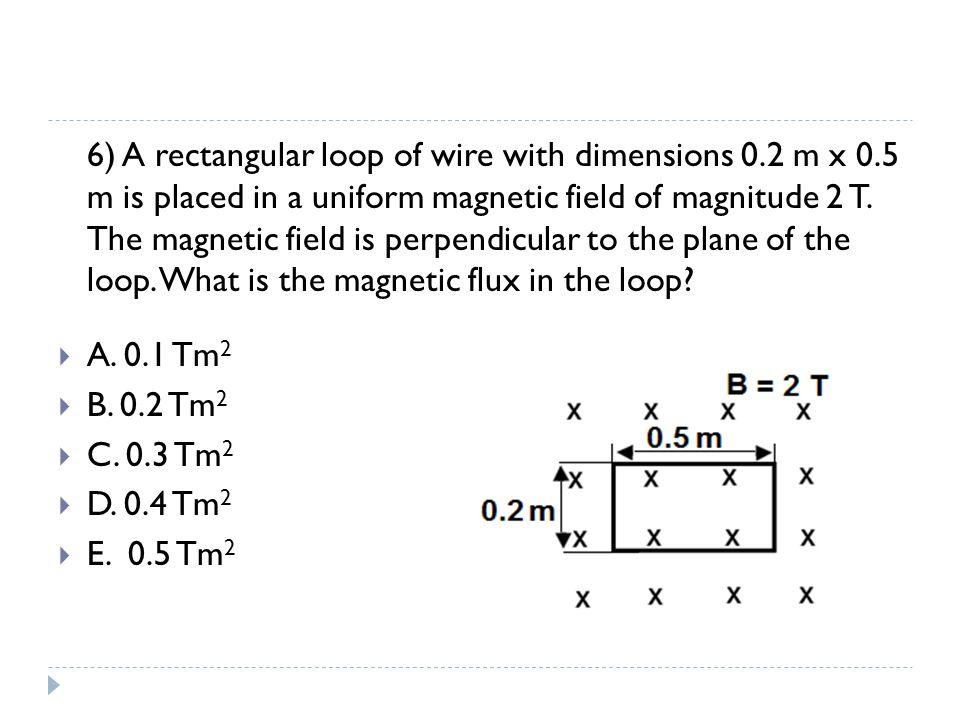 6) A rectangular loop of wire with dimensions 0.2 m x 0.5 m is placed in a uniform magnetic field of magnitude 2 T. The magnetic field is perpendicula