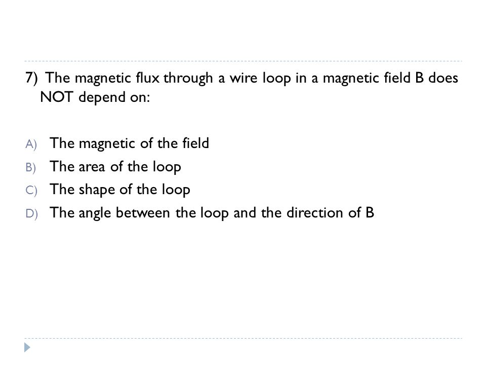 7) The magnetic flux through a wire loop in a magnetic field B does NOT depend on: A) The magnetic of the field B) The area of the loop C) The shape o