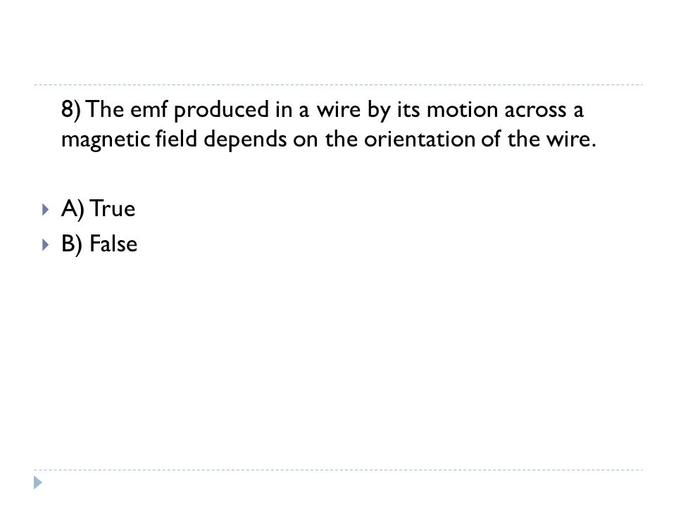 8) The emf produced in a wire by its motion across a magnetic field depends on the orientation of the wire.  A) True  B) False