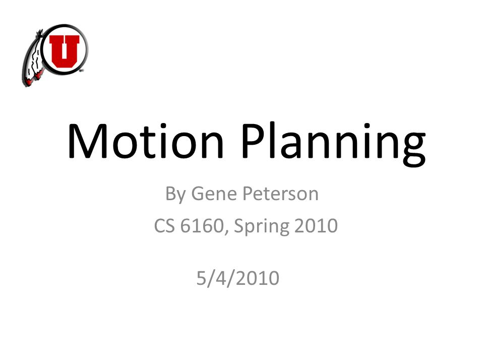 Motion Planning CS 6160, Spring 2010 By Gene Peterson 5/4/2010