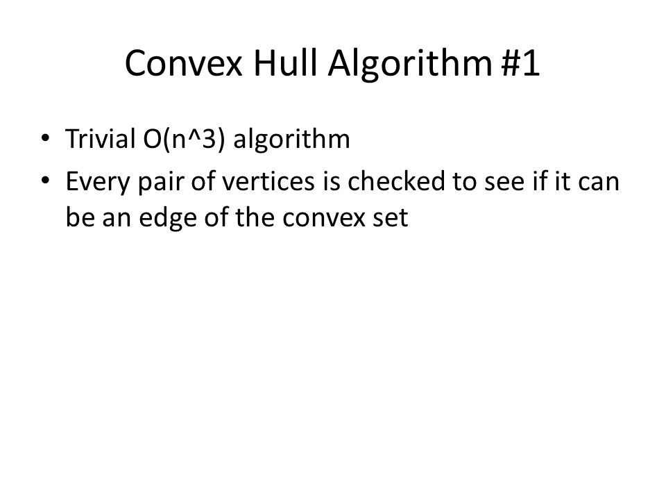 Convex Hull Algorithm #1 Trivial O(n^3) algorithm Every pair of vertices is checked to see if it can be an edge of the convex set