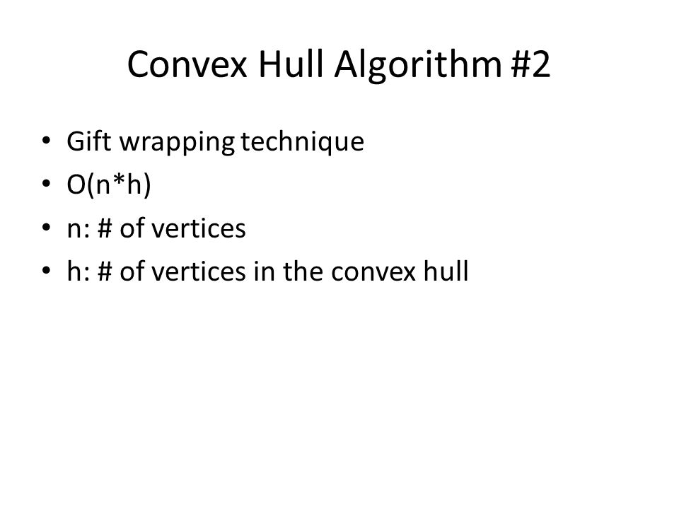 Convex Hull Algorithm #2 Gift wrapping technique O(n*h) n: # of vertices h: # of vertices in the convex hull