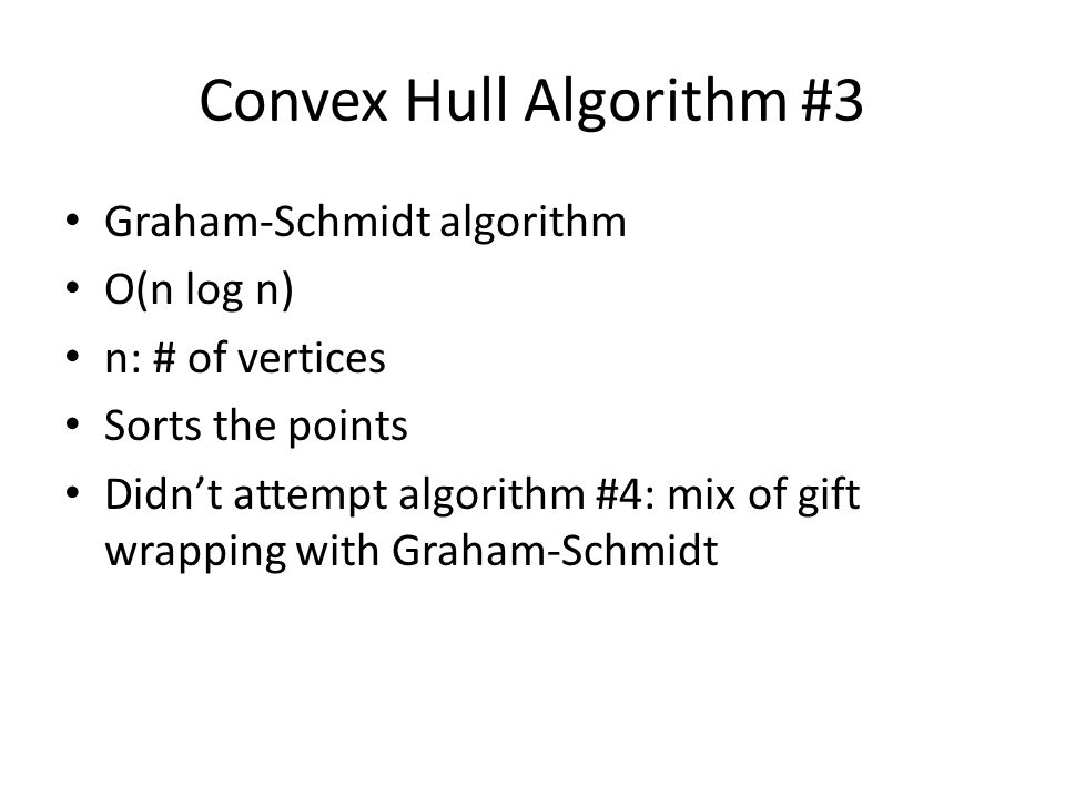 Convex Hull Algorithm #3 Graham-Schmidt algorithm O(n log n) n: # of vertices Sorts the points Didn't attempt algorithm #4: mix of gift wrapping with Graham-Schmidt
