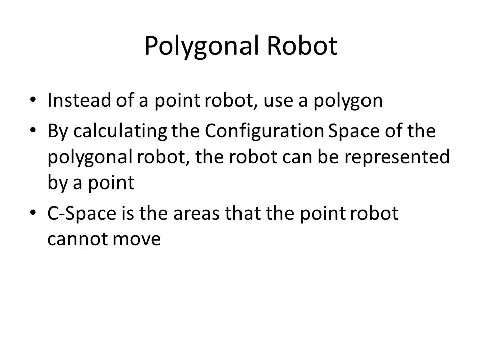 Polygonal Robot Instead of a point robot, use a polygon By calculating the Configuration Space of the polygonal robot, the robot can be represented by a point C-Space is the areas that the point robot cannot move