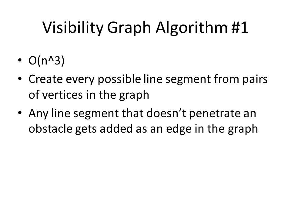 Visibility Graph Algorithm #1 O(n^3) Create every possible line segment from pairs of vertices in the graph Any line segment that doesn't penetrate an obstacle gets added as an edge in the graph