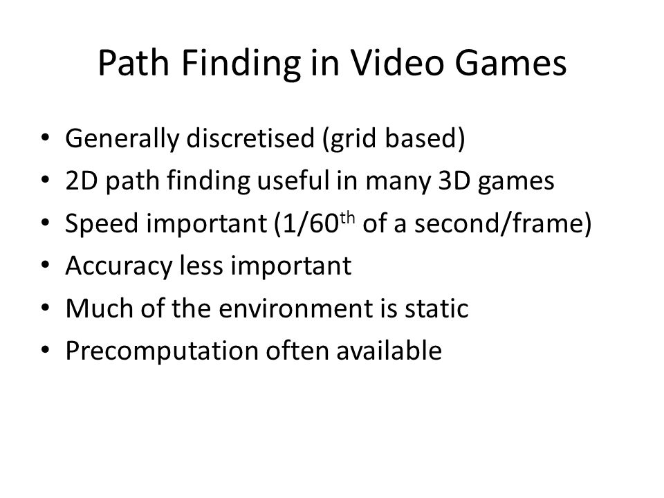 Path Finding in Video Games Generally discretised (grid based) 2D path finding useful in many 3D games Speed important (1/60 th of a second/frame) Accuracy less important Much of the environment is static Precomputation often available