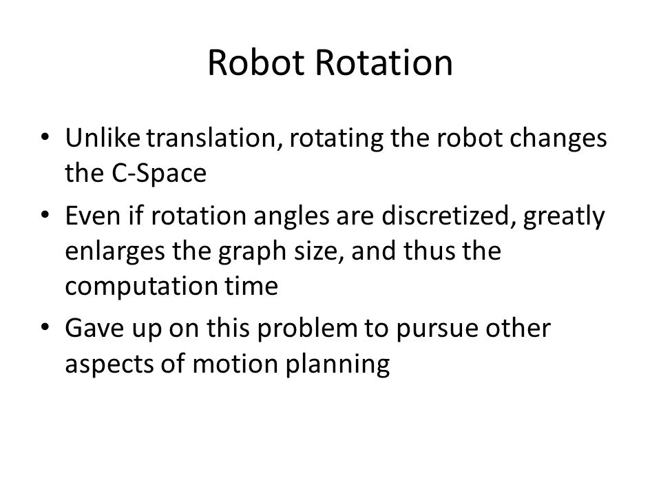 Robot Rotation Unlike translation, rotating the robot changes the C-Space Even if rotation angles are discretized, greatly enlarges the graph size, and thus the computation time Gave up on this problem to pursue other aspects of motion planning