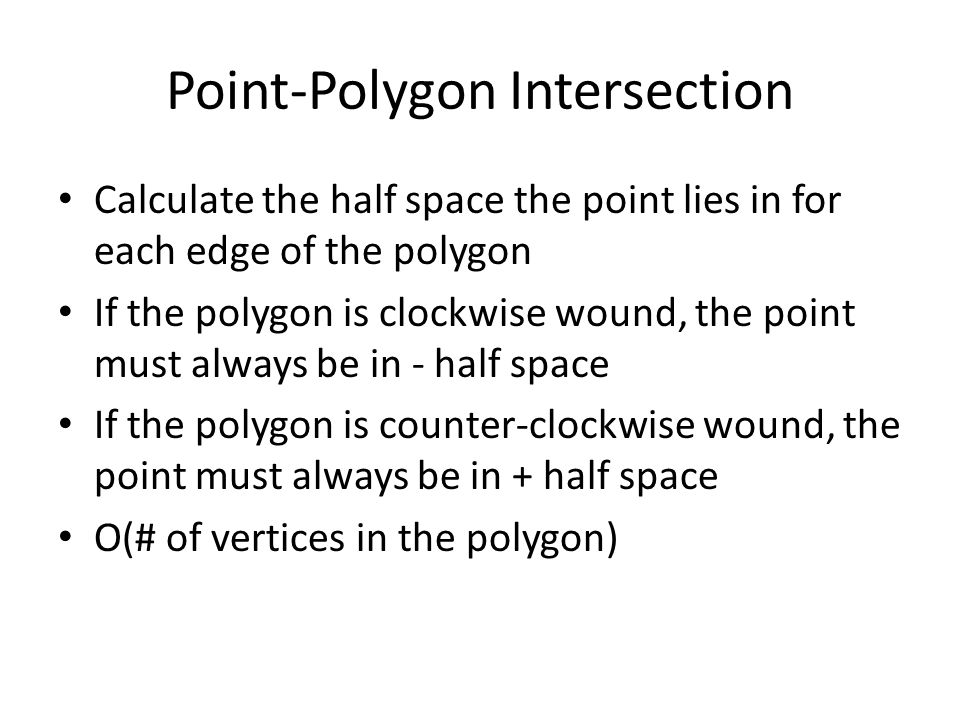 Point-Polygon Intersection Calculate the half space the point lies in for each edge of the polygon If the polygon is clockwise wound, the point must always be in - half space If the polygon is counter-clockwise wound, the point must always be in + half space O(# of vertices in the polygon)