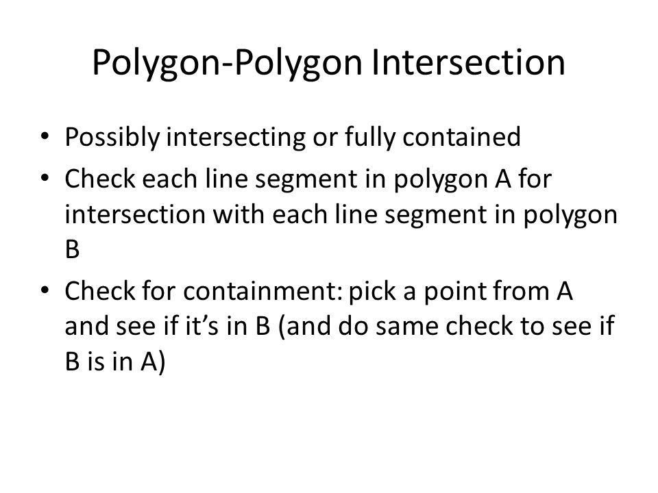 Polygon-Polygon Intersection Possibly intersecting or fully contained Check each line segment in polygon A for intersection with each line segment in polygon B Check for containment: pick a point from A and see if it's in B (and do same check to see if B is in A)