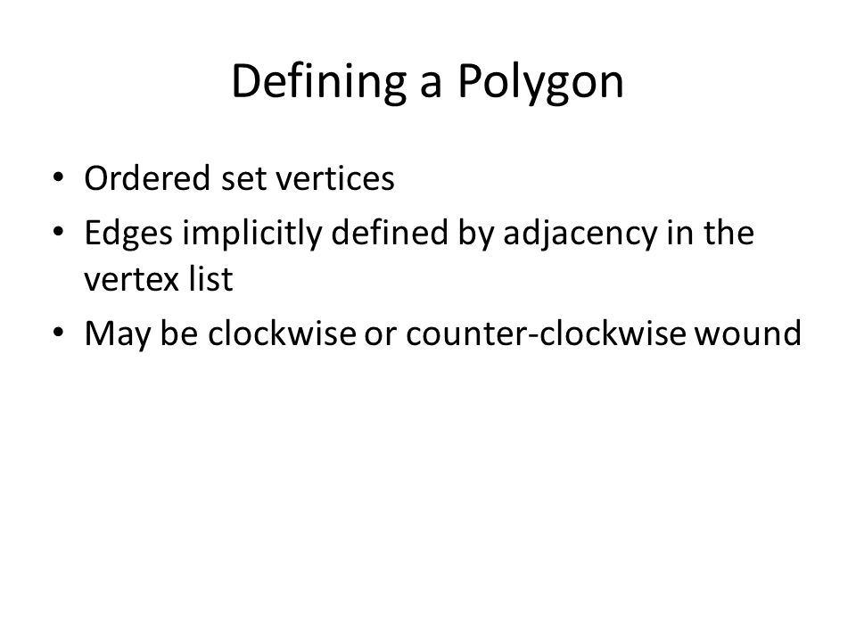 Defining a Polygon Ordered set vertices Edges implicitly defined by adjacency in the vertex list May be clockwise or counter-clockwise wound