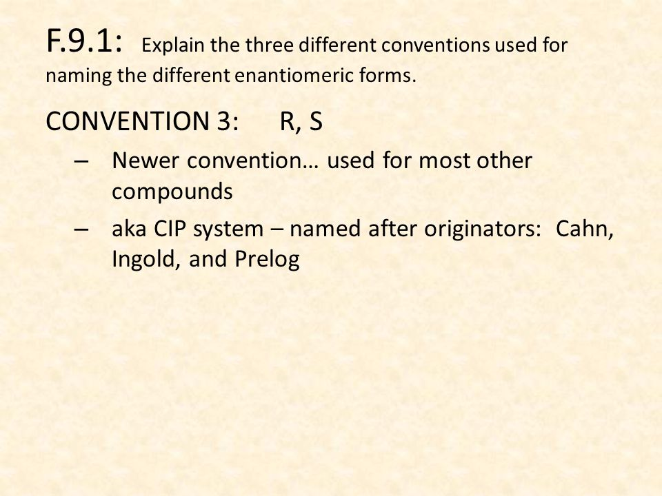 CONVENTION 3: R, S – Newer convention… used for most other compounds – aka CIP system – named after originators: Cahn, Ingold, and Prelog F.9.1: Explain the three different conventions used for naming the different enantiomeric forms.