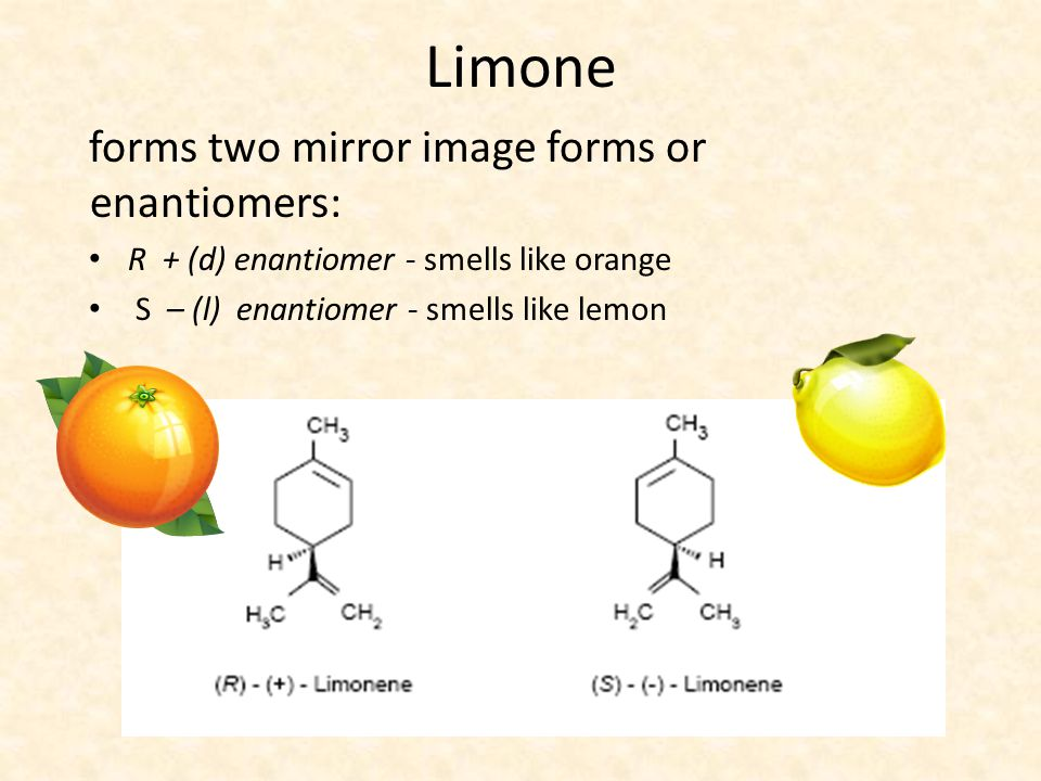 Limone forms two mirror image forms or enantiomers: R + (d) enantiomer - smells like orange S – (l) enantiomer - smells like lemon