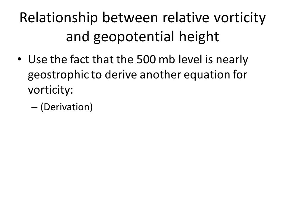 Relationship between relative vorticity and geopotential height Use the fact that the 500 mb level is nearly geostrophic to derive another equation fo