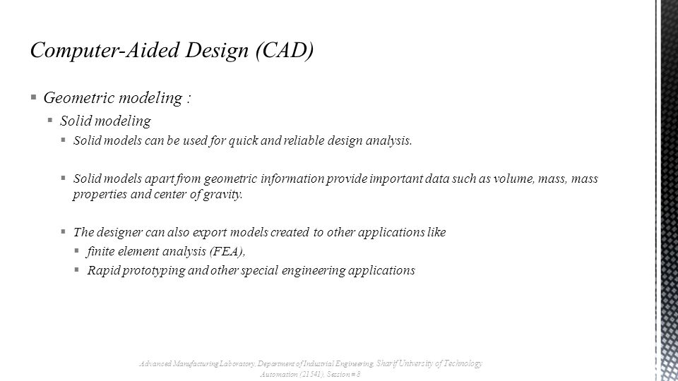  Geometric modeling :  Solid modeling  Solid models can be used for quick and reliable design analysis.