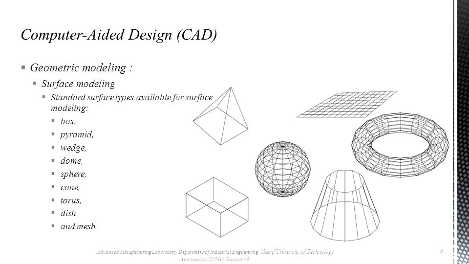  Geometric modeling :  Surface modeling  Standard surface types available for surface modeling:  box,  pyramid,  wedge,  dome,  sphere,  cone,  torus,  dish  and mesh Advanced Manufacturing Laboratory, Department of Industrial Engineering, Sharif University of Technology Automation (21541), Session # 8 6