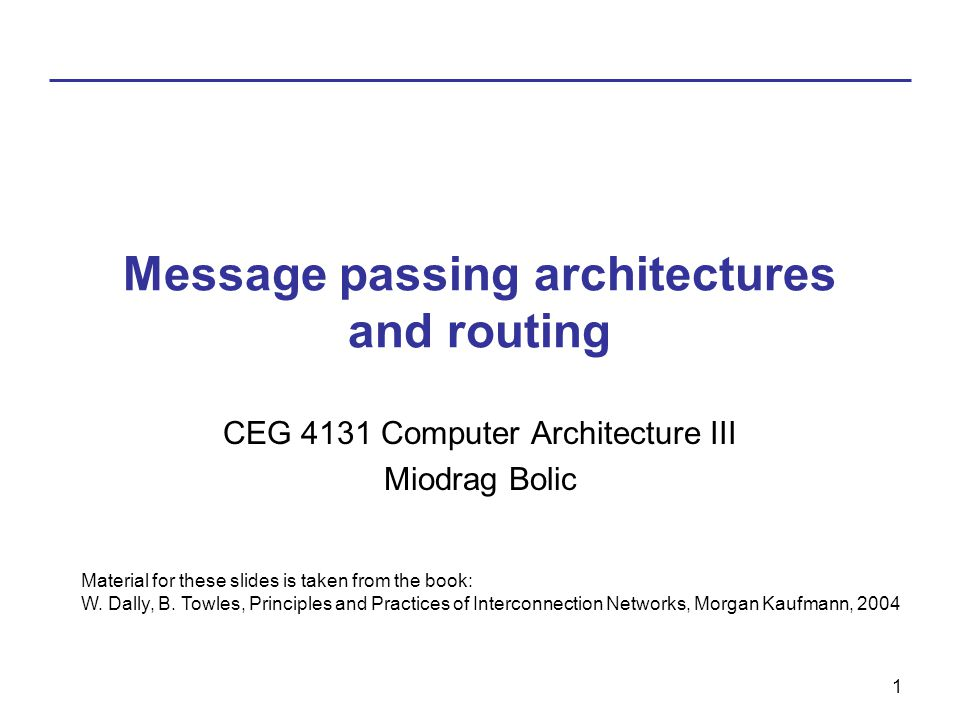 1 Message passing architectures and routing CEG 4131 Computer Architecture III Miodrag Bolic Material for these slides is taken from the book: W.