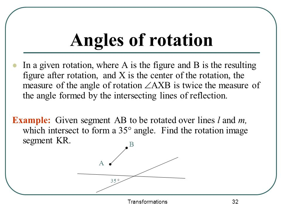Transformations 32 Angles of rotation In a given rotation, where A is the figure and B is the resulting figure after rotation, and X is the center of