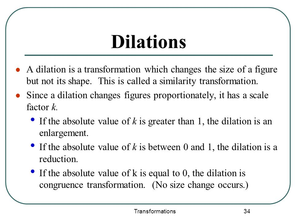 Transformations 34 Dilations A dilation is a transformation which changes the size of a figure but not its shape. This is called a similarity transfor