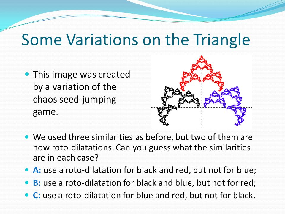 Some Variations on the Triangle We used three similarities as before, but two of them are now roto-dilatations.