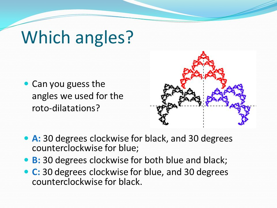 Which angles? Can you guess the angles we used for the roto-dilatations? A: 30 degrees clockwise for black, and 30 degrees counterclockwise for blue;