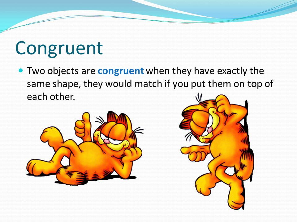 Congruent Two objects are congruent when they have exactly the same shape, they would match if you put them on top of each other.