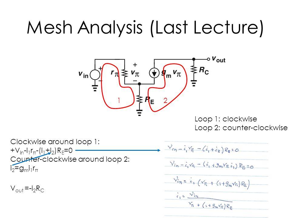 Mesh Analysis (Last Lecture) 12 Clockwise around loop 1: +V in -i 1 r π -(i 1 +i 2 )R E =0 Counter-clockwise around loop 2: i 2 =g m i 1 r π V out =-i 2 R C Loop 1: clockwise Loop 2: counter-clockwise