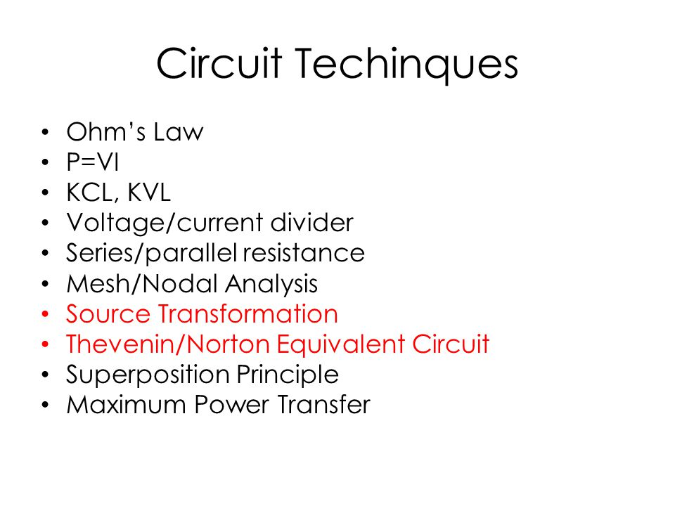 Circuit Techinques Ohm's Law P=VI KCL, KVL Voltage/current divider Series/parallel resistance Mesh/Nodal Analysis Source Transformation Thevenin/Norto