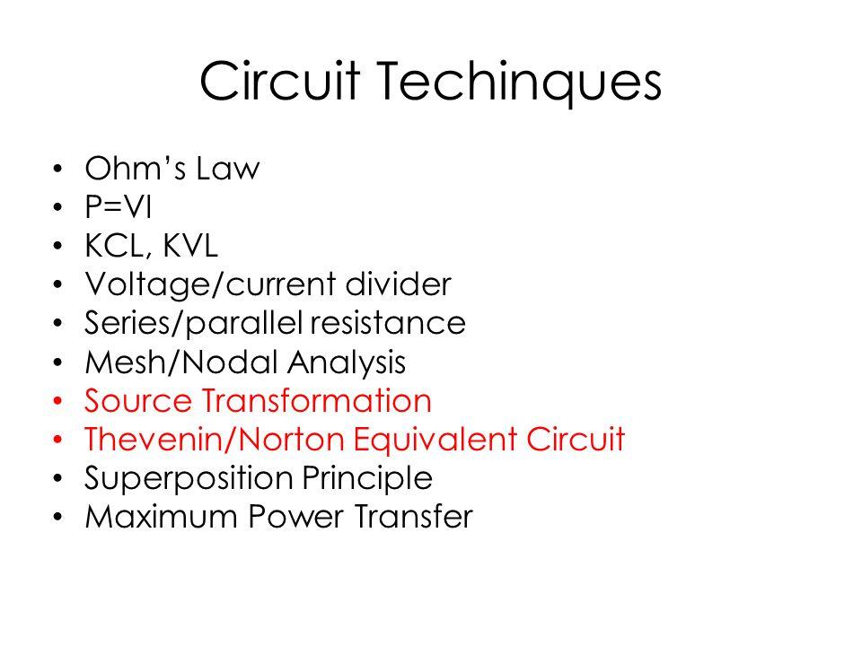 Circuit Techinques Ohm's Law P=VI KCL, KVL Voltage/current divider Series/parallel resistance Mesh/Nodal Analysis Source Transformation Thevenin/Norton Equivalent Circuit Superposition Principle Maximum Power Transfer