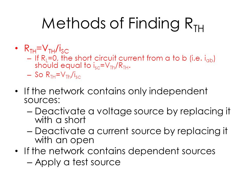 Methods of Finding R TH R TH =V TH /i SC – If R L =0, the short circuit current from a to b (i.e. i ab ) should equal to i sc =V Th /R TH. – So R TH =