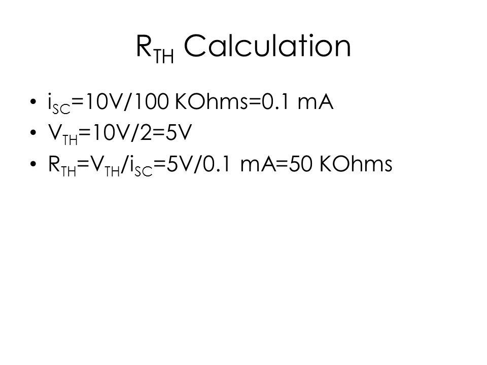R TH Calculation i SC =10V/100 KOhms=0.1 mA V TH =10V/2=5V R TH =V TH /i SC =5V/0.1 mA=50 KOhms