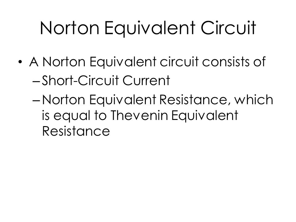 Norton Equivalent Circuit A Norton Equivalent circuit consists of – Short-Circuit Current – Norton Equivalent Resistance, which is equal to Thevenin Equivalent Resistance