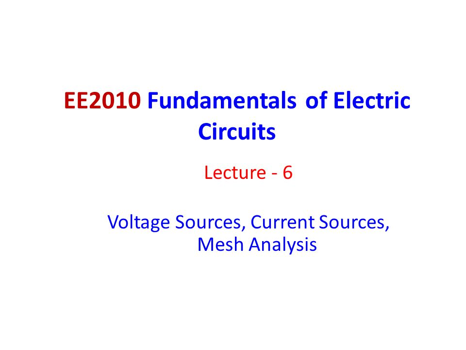 EE2010 Fundamentals of Electric Circuits Lecture - 6 Voltage Sources, Current Sources, Mesh Analysis