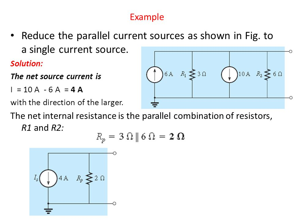 Example Reduce the parallel current sources as shown in Fig. to a single current source. Solution: The net source current is I = 10 A - 6 A = 4 A with