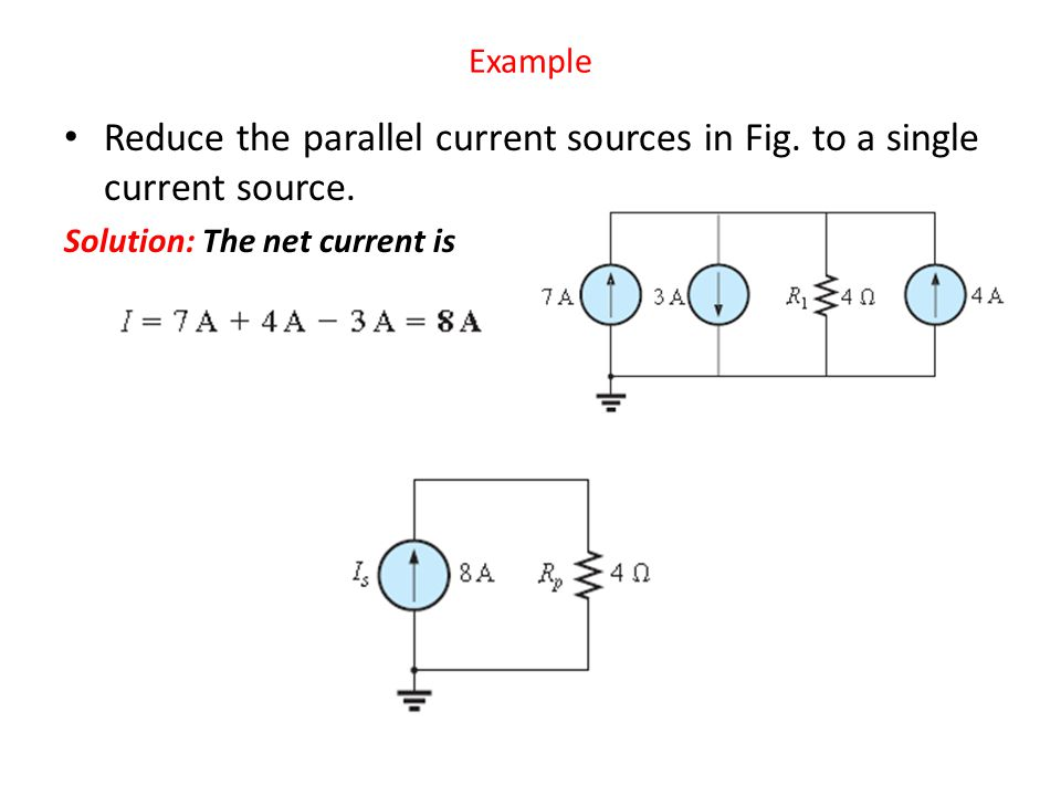 Reduce the parallel current sources in Fig. to a single current source. Solution: The net current is Example