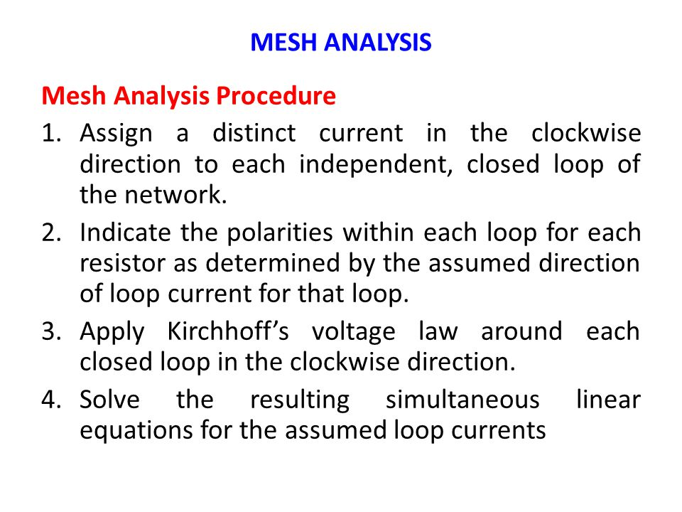Mesh Analysis Procedure 1.Assign a distinct current in the clockwise direction to each independent, closed loop of the network.