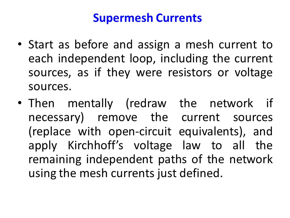 Supermesh Currents Start as before and assign a mesh current to each independent loop, including the current sources, as if they were resistors or voltage sources.