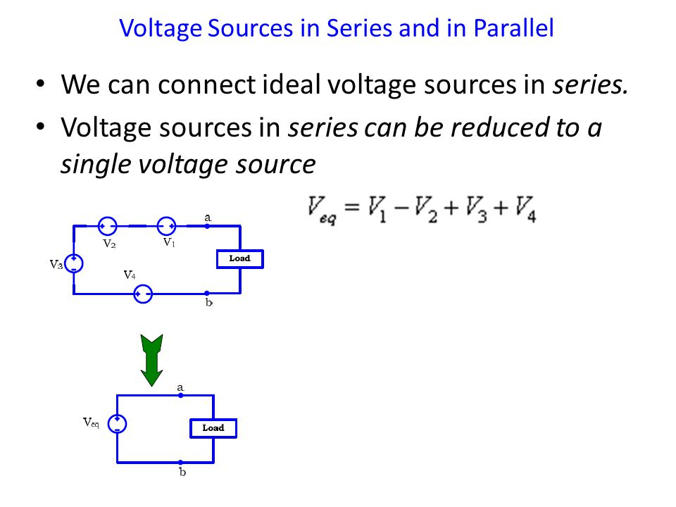We can connect ideal voltage sources in series. Voltage sources in series can be reduced to a single voltage source Voltage Sources in Series and in P