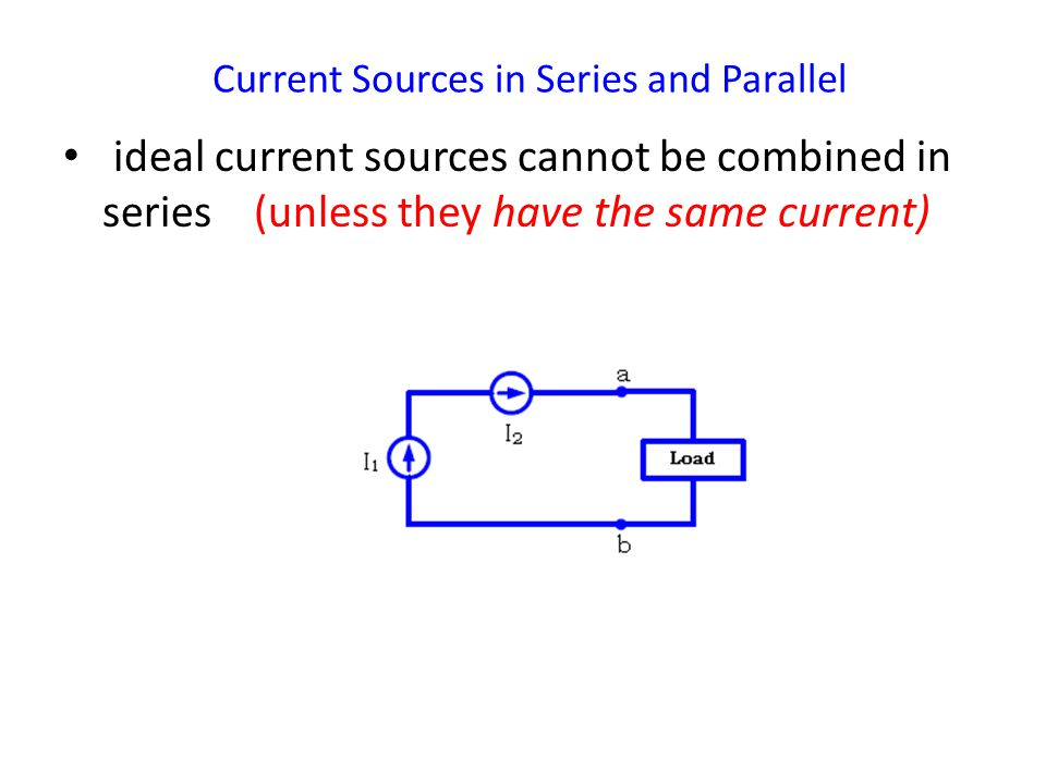 Current Sources in Series and Parallel ideal current sources cannot be combined in series (unless they have the same current)